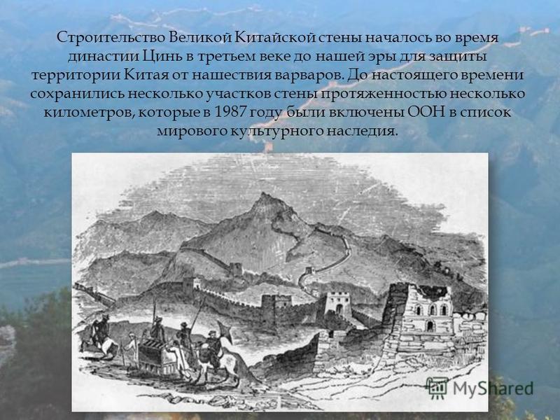 Строительство Великой Китайской стены началось во время династии Цинь в третьем веке до нашей эры для защиты территории Китая от нашествия варваров. До настоящего времени сохранились несколько участков стены протяженностью несколько километров, котор