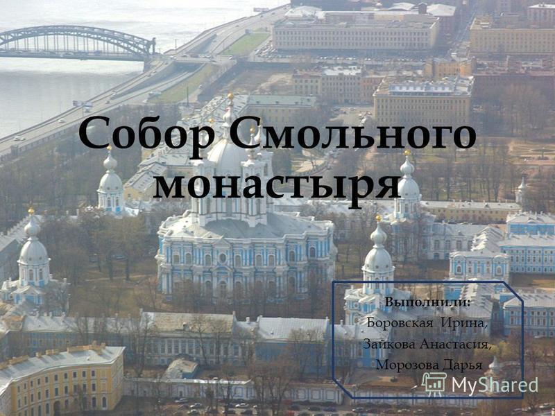 Собор Смольного монастыря Выполнили: Боровская Ирина, Зайкова Анастасия, Морозова Дарья