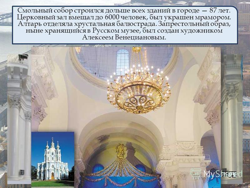 Смольный собор строился дольше всех зданий в городе 87 лет. Церковный зал вмещал до 6000 человек, был украшен мрамором. Алтарь отделяла хрустальная балюстрада. Запрестольный образ, ныне хранящийся в Русском музее, был создан художником Алексеем Венец