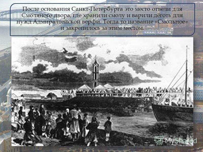 После основания Санкт-Петербурга это место отвели для Смоляного двора, где хранили смолу и варили дёготь для нужд Адмиралтейской верфи. Тогда то название «Смольное» и закрепилось за этим местом.