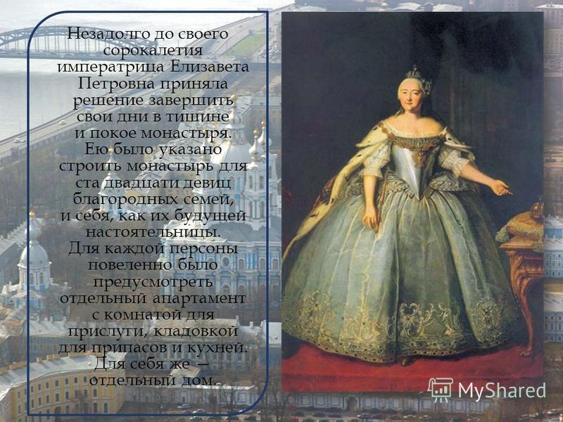 Незадолго до своего сорокалетия императрица Елизавета Петровна приняла решение завершить свои дни в тишине и покое монастыря. Ею было указано строить монастырь для ста двадцати девиц благородных семей, и себя, как их будущей настоятельницы. Для каждо