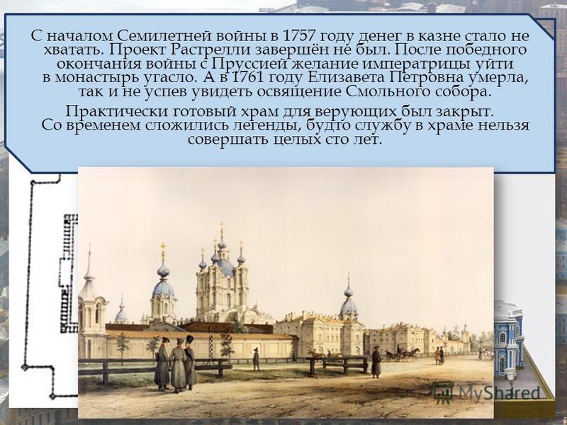 1 марта 1749 Проект Воскресенского Новодевичьего монастыря был поручен Франческо Бартоломео Растрелли. Из-за соседства со Смольным двором монастырь стали называть также Смольным. С началом Семилетней войны в 1757 году денег в казне стало не хватать.