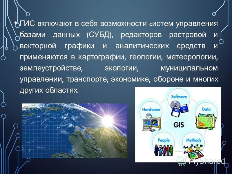 ГИС включают в себя возможности c систем управления базами данных ( СУБД ), редакторов растровой и векторной графики и аналитических средств и применяются в картографии, геологии, метеорологии, землеустройстве, экологии, муниципальном управлении, тра