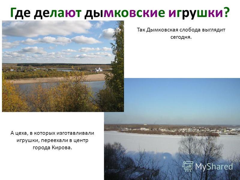 Так Дымковская слобода выглядит сегодня. А цеха, в которых изготавливали игрушки, переехали в центр города Кирова. Где делают дымковские игрушки?