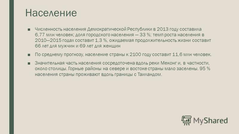 Население Численность населения Демократической Республики в 2013 году составила 6,77 млн человек; доля городского населения 33 %; темп роста населения в 20102015 годах составит 1,3 %, ожидаемая продолжительность жизни составит 66 лет для мужчин и 69
