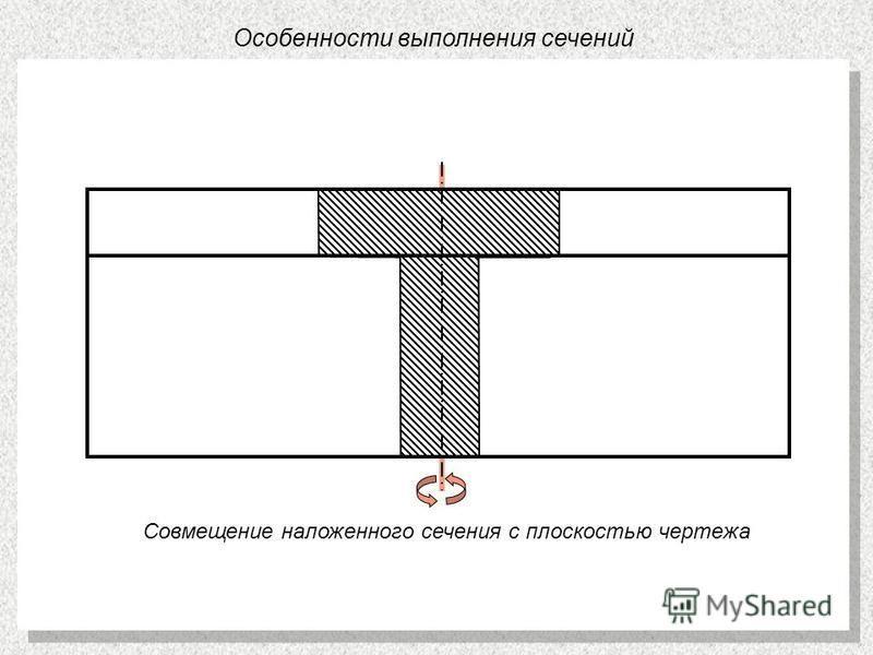 Особенности выполнения сечений Совмещение наложенного сечения с плоскостью чертежа