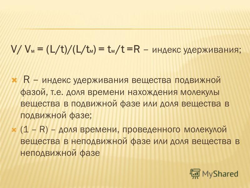 V/ V M = (L/t)/(L/t M ) = t M /t =R – индекс удерживания; R – индекс удерживания вещества подвижной фазой, т.е. доля времени нахождения молекулы вещества в подвижной фазе или доля вещества в подвижной фазе; (1 – R) – доля времени, проведенного молеку