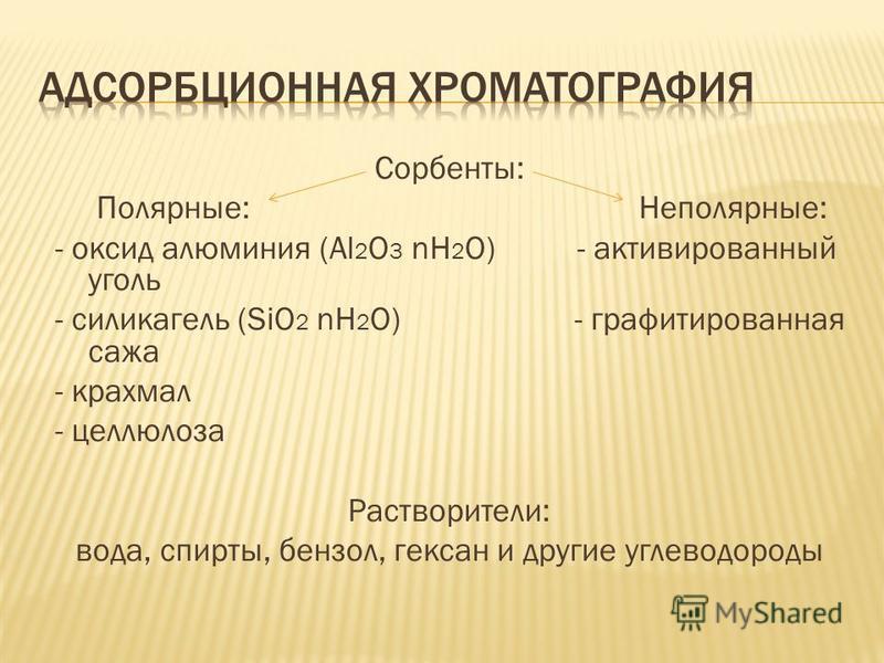 Сорбенты: Полярные: Неполярные: - оксид алюминия (Al 2 O 3 nH 2 O) - активированный уголь - силикагель (SiO 2 nH 2 O) - графитированная сажа - крахмал - целлюлоза Растворители: вода, спирты, бензол, гексан и другие углеводороды