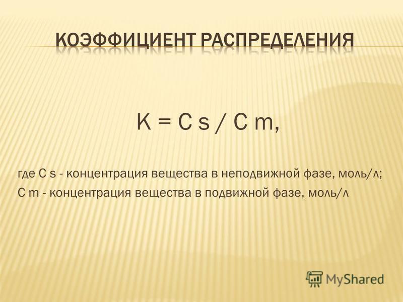 К = C s / C m, где C s - концентрация вещества в неподвижной фазе, моль/л; C m - концентрация вещества в подвижной фазе, моль/л
