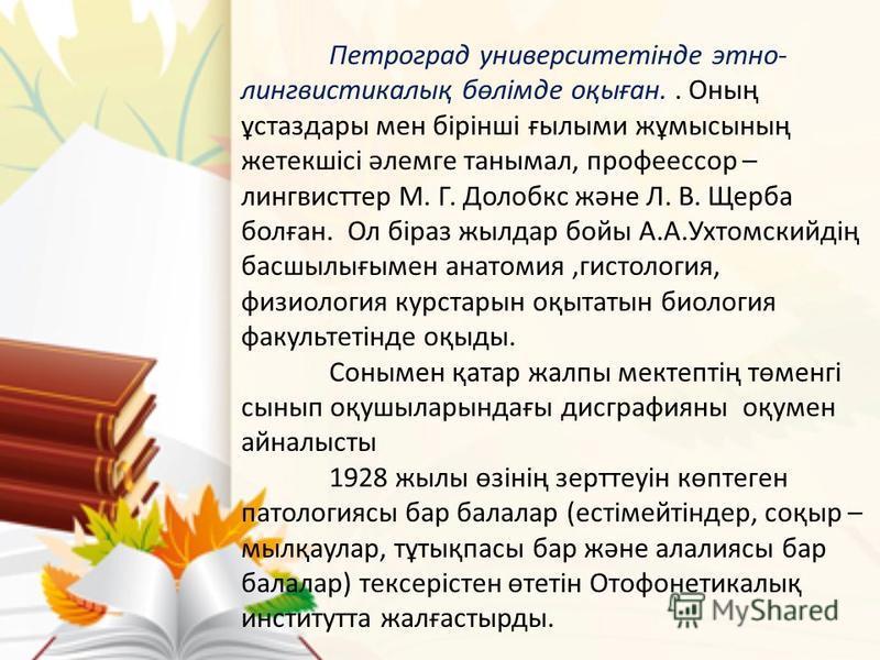 Петроград университетігде этно- лингвистикалық бөлімде оқыған.. Оның ұстаздары мен бірінші ғылыми жұмысының жетекшісі әлемге танымал, профессор – лингвисттер М. Г. Долобкс және Л. В. Щерба болған. Ол біраз жылдар бойы А.А.Ухтомскийдің басшылығымен ан