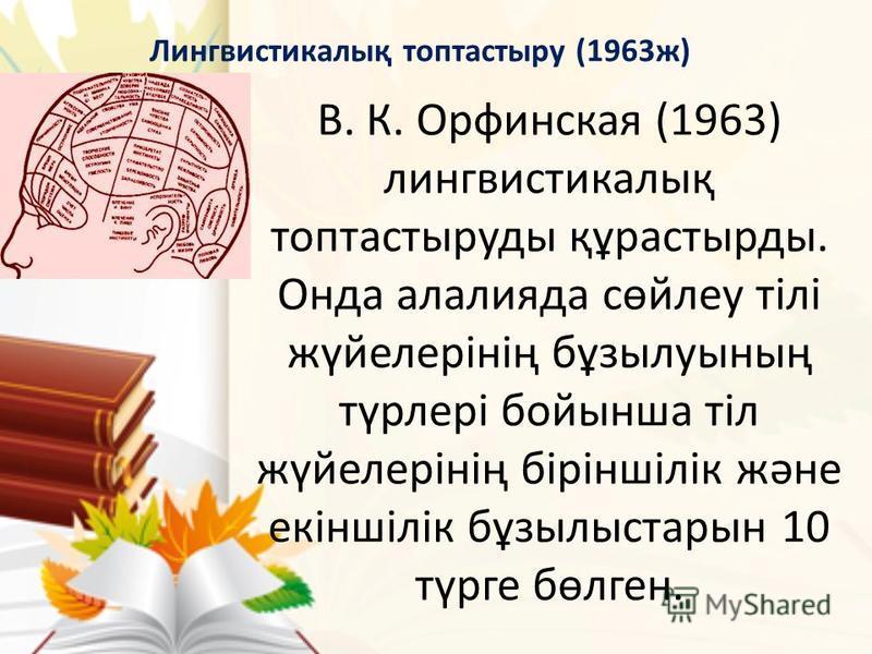 В. К. Орфинская (1963) лингвистикалық топтастыруды құрастырды. Онда алалия да сөйлеу тілі жүйелерінің бұзылуының түрлері бойынша тіл жүйелерінің біріншілік және екіншілік бұзылыстарын 10 түрге бөлген. Лингвистикалық топтастыру (1963 ж)