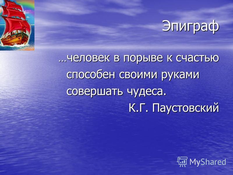 Эпиграф … человек в порыве к счастью способен своими руками способен своими руками совершать чудеса. К.Г. Паустовский