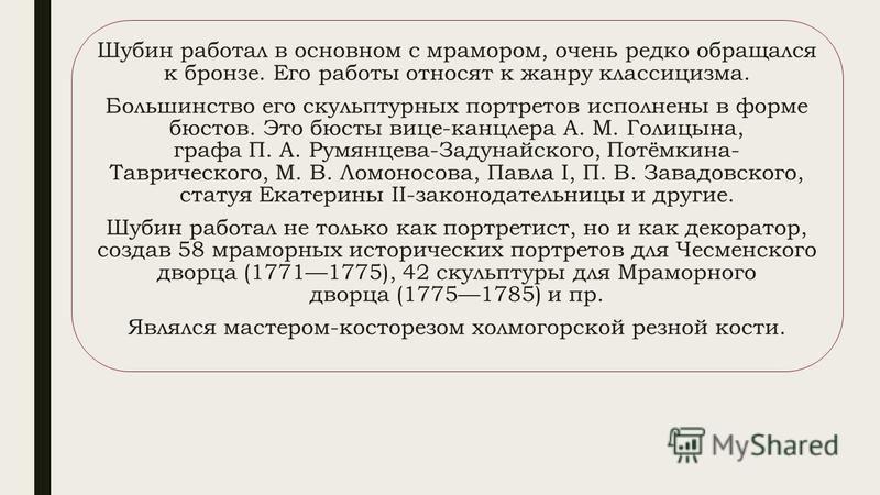 Шубин работал в основном с мрамором, очень редко обращался к бронзе. Его работы относят к жанру классицизма. Большинство его скульптурных портретов исполнены в форме бюстов. Это бюсты вице-канцлера А. М. Голицына, графа П. А. Румянцева-Задунайского,