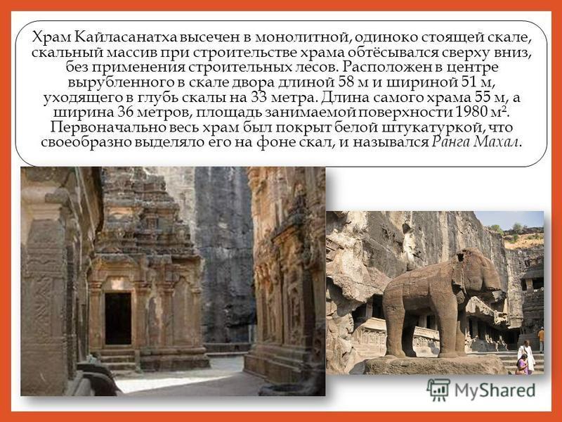 Храм Кайласанатха высечен в монолитной, одиноко стоящей скале, скальный массив при строительстве храма обтёсывался сверху вниз, без применения строительных лесов. Расположен в центре вырубленного в скале двора длиной 58 м и шириной 51 м, уходящего в