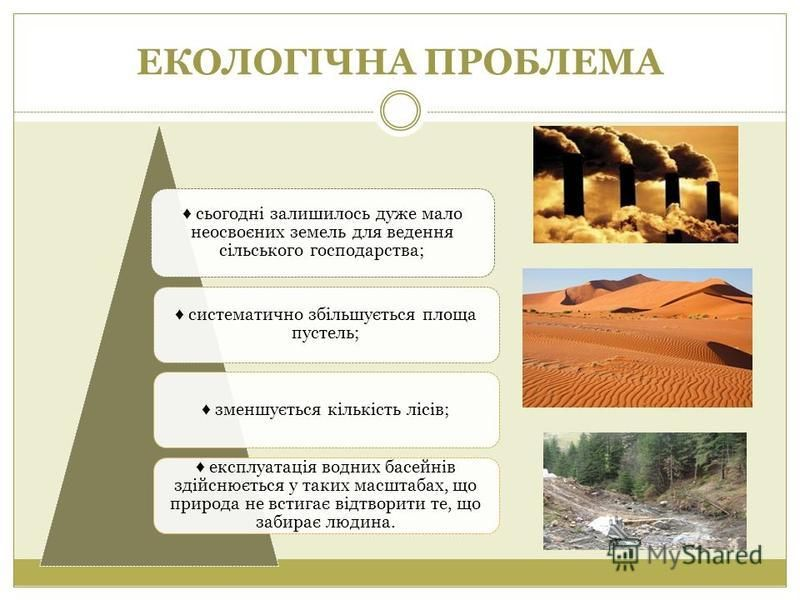 ЕКОЛОГІЧНА ПРОБЛЕМА сьогодні залишилось дуже мало неосвоєних земель для ведення сільського господарства; систематично збільшується площа пустель; зменшується кількість лісів; експлуатація водних басейнів здійснюється у таких масштабах, що природа не