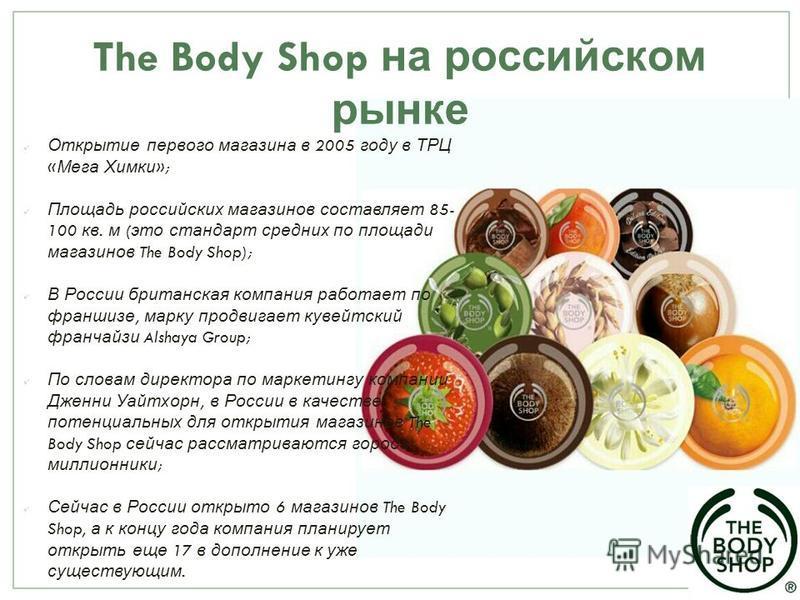 The Body Shop на российском рынке Открытие первого магазина в 2005 году в ТРЦ « Мега Химки »; Площадь российских магазинов составляет 85- 100 кв. м ( это стандарт средних по площади магазинов The Body Shop); В России британская компания работает по ф