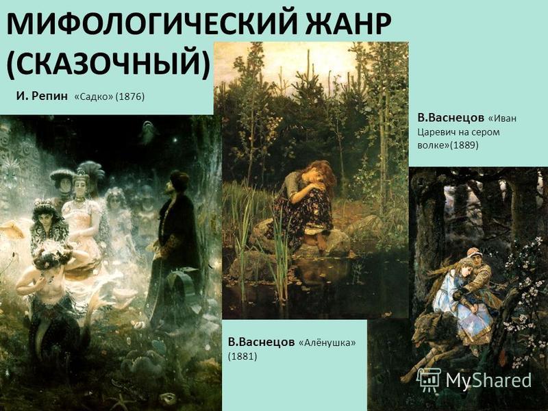 МИФОЛОГИЧЕСКИЙ ЖАНР (СКАЗОЧНЫЙ) В.Васнецов «Алёнушка» (1881) В.Васнецов «Иван Царевич на сером волке»(1889) И. Репин «Садко» (1876)