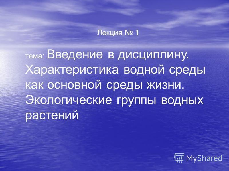 Лекция 1 тема: Введение в дисциплину. Характеристика водной среды как основной среды жизни. Экологические группы водных растений