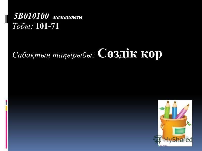 5В010100 мамандығы Тобы: 101-71 Сабақтың тақырыбы: Сөздік қор