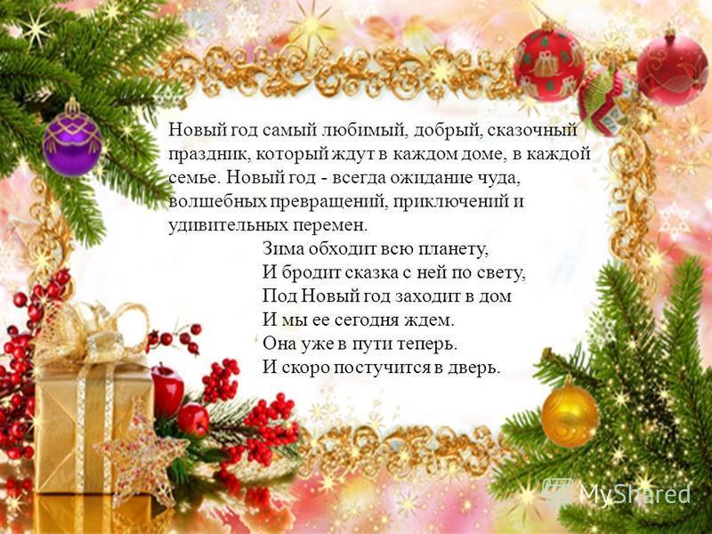 Новый год самый любимый, добрый, сказочный праздник, который ждут в каждом доме, в каждой семье. Новый год - всегда ожидание чуда, волшебных превращений, приключений и удивительных перемен. Зима обходит всю планету, И бродит сказка с ней по свету, По