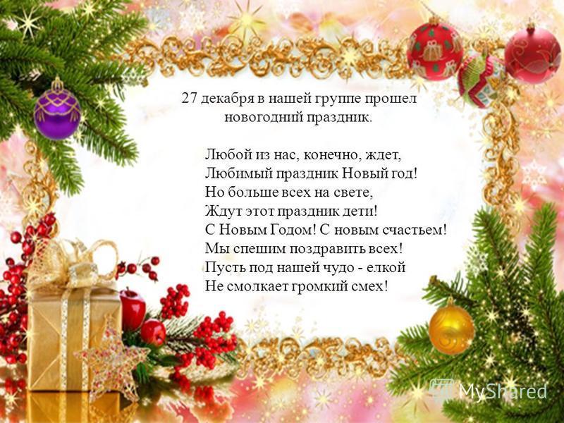 27 декабря в нашей группе прошел новогодний праздник. Любой из нас, конечно, ждет, Любимый праздник Новый год! Но больше всех на свете, Ждут этот праздник дети! С Новым Годом! С новым счастьем! Мы спешим поздравить всех! Пусть под нашей чудо - елкой