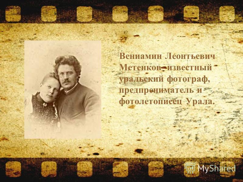 Вениамин Леонтьевич Метенков- известный уральский фотограф, предприниматель и фото летописец Урала.