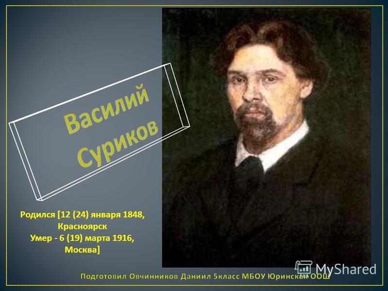 Родился [12 (24) января 1848, Красноярск Умер - 6 (19) марта 1916, Москва]