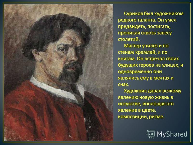 Суриков был художником редкого таланта. Он умел предвидеть, постигать, проникая сквозь завесу столетий. Мастер учился и по стенам кремлей, и по книгам. Он встречал своих будущих героев на улицах, и одновременно они являлись ему в мечтах и снах. Худож