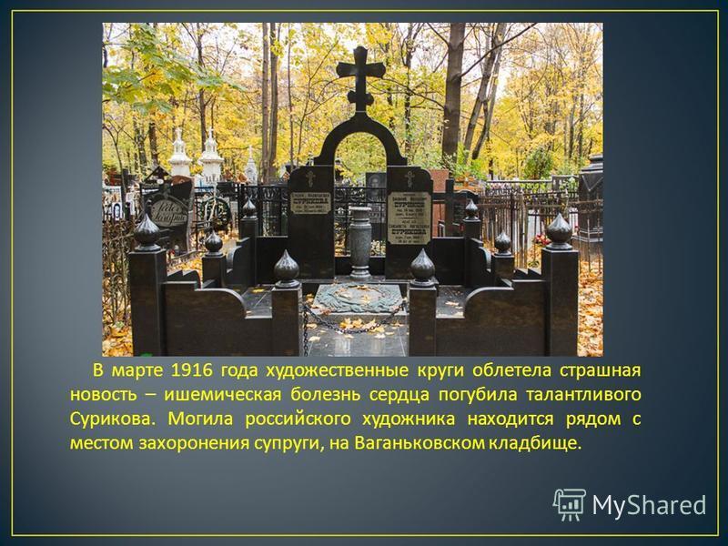В марте 1916 года художественные круги облетела страшная новость – ишемическая болезнь сердца погубила талантливого Сурикова. Могила российского художника находится рядом с местом захоронения супруги, на Ваганьковском кладбище.
