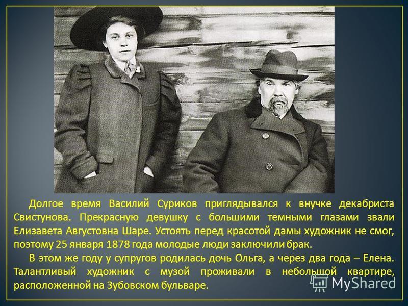 Долгое время Василий Суриков приглядывался к внучке декабриста Свистунова. Прекрасную девушку с большими темными глазами звали Елизавета Августовна Шаре. Устоять перед красотой дамы художник не смог, поэтому 25 января 1878 года молодые люди заключили