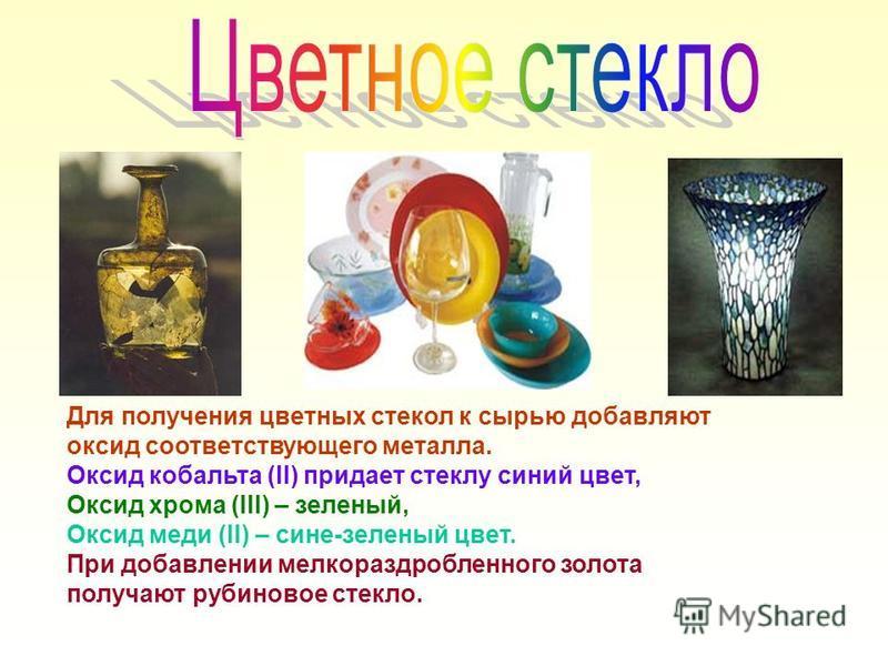 Для получения цветных стекол к сырью добавляют оксид соответствующего металла. Оксид кобальта (ll) придает стеклу синий цвет, Оксид хрома (lll) – зеленый, Оксид меди (ll) – сине-зеленый цвет. При добавлении мелкораздробленного золота получают рубинов