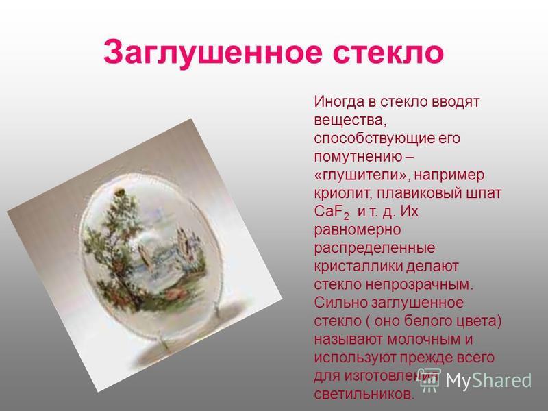 Заглушенное стекло Иногда в стекло вводят вещества, способствующие его помутнению – «глушители», например криолит, плавиковый шпат CaF 2 и т. д. Их равномерно распределенные кристаллики делают стекло непрозрачным. Сильно заглушенное стекло ( оно бело