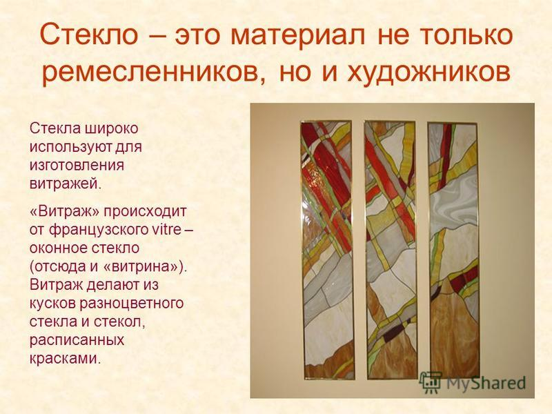 Стекло – это материал не только ремесленников, но и художников Стекла широко используют для изготовления витражей. «Витраж» происходит от французского vitre – оконное стекло (отсюда и «витрина»). Витраж делают из кусков разноцветного стекла и стекол,