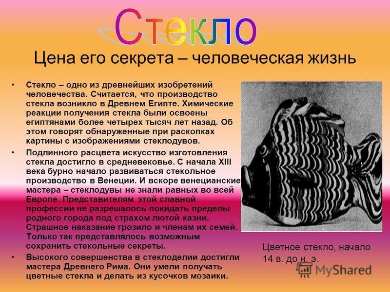 Цена его секрета – человеческая жизнь Стекло – одно из древнейших изобретений человечества. Считается, что производство стекла возникло в Древнем Египте. Химические реакции получения стекла были освоены египтянами более четырех тысяч лет назад. Об эт