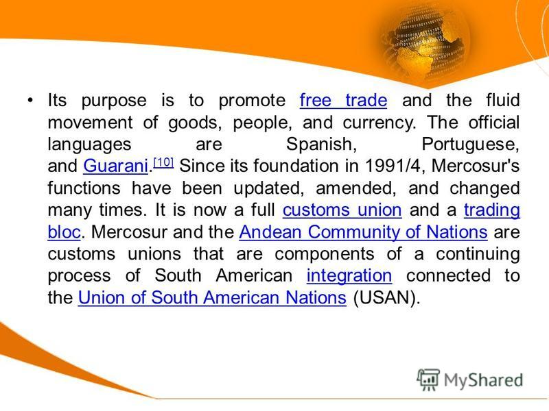 Its purpose is to promote free trade and the fluid movement of goods, people, and currency. The official languages are Spanish, Portuguese, and Guarani. [10] Since its foundation in 1991/4, Mercosur's functions have been updated, amended, and changed
