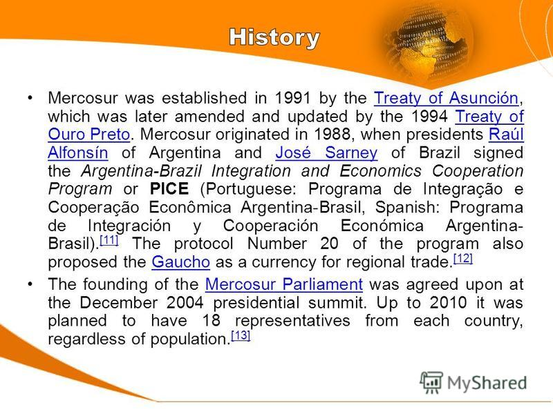 Mercosur was established in 1991 by the Treaty of Asunción, which was later amended and updated by the 1994 Treaty of Ouro Preto. Mercosur originated in 1988, when presidents Raúl Alfonsín of Argentina and José Sarney of Brazil signed the Argentina-B