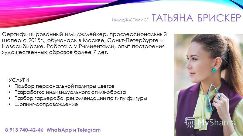 ИМИДЖ-СТИЛИСТ ТАТЬЯНА БРИСКЕР Сертифицированный имиджмейкер, профессиональный шоппер с 2015 г., обучалась в Москве, Санкт-Петербурге и Новосибирске. Работа с VIP-клиентами, опыт построения художественных образов более 7 лет. 8 913 740-42-46 WhatsApp
