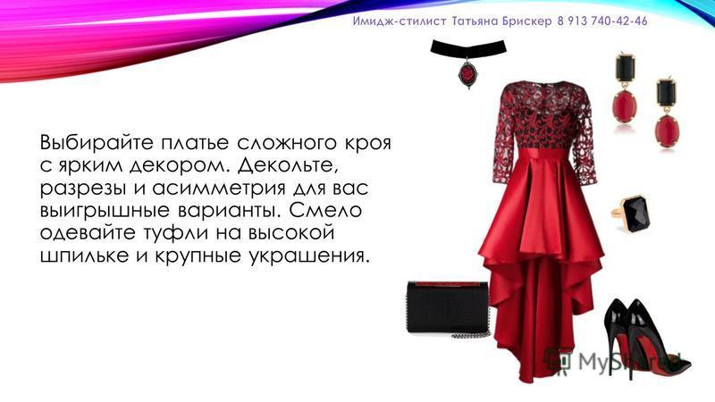 Выбирайте платье сложного кроя с ярким декором. Декольте, разрезы и асимметрия для вас выигрышные варианты. Смело одевайте туфли на высокой шпильке и крупные украшения.