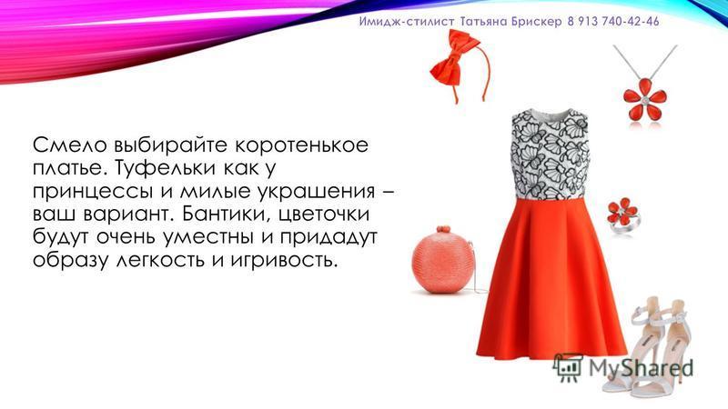 Смело выбирайте коротенькое платье. Туфельки как у принцессы и милые украшения – ваш вариант. Бантики, цветочки будут очень уместны и придадут образу легкость и игривость.