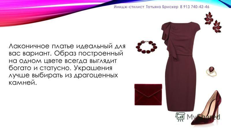 Лаконичное платье идеальный для вас вариант. Образ построенный на одном цвете всегда выглядит богато и статусной. Украшения лучше выбирать из драгоценных камней.