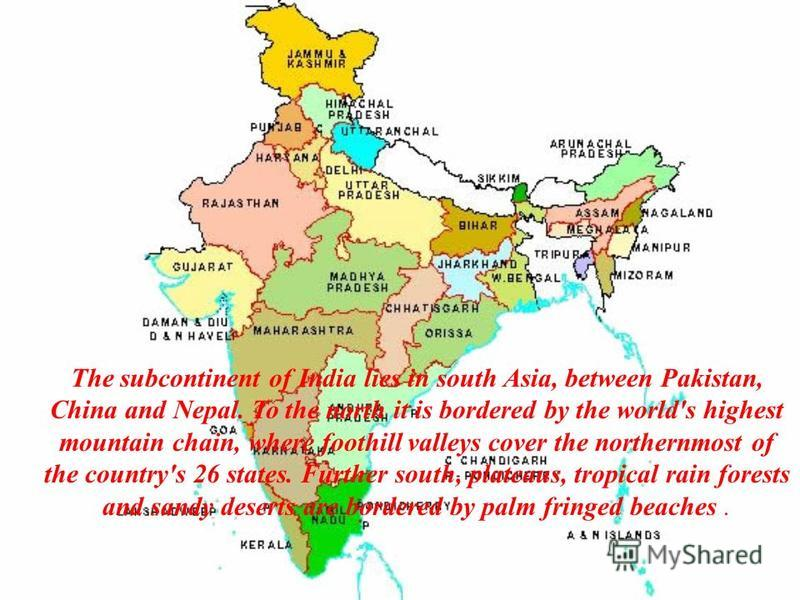 The subcontinent of India lies in south Asia, between Pakistan, China and Nepal. To the north it is bordered by the world's highest mountain chain, where foothill valleys cover the northernmost of the country's 26 states. Further south, plateaus, tro