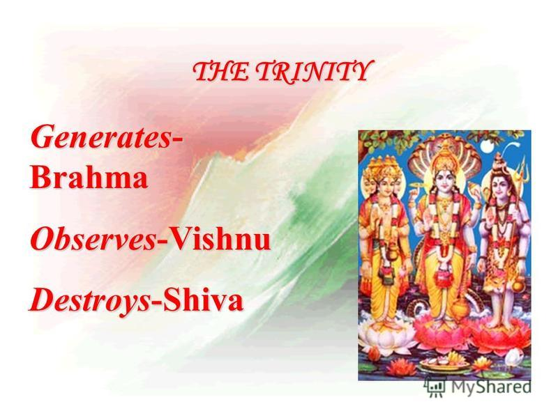 THE TRINITY Generates- Brahma Observes-Vishnu Destroys-Shiva