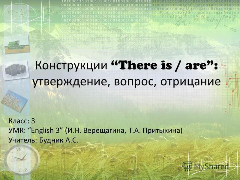 Конструкции There is / are: утверждение, вопрос, отрицание Класс: 3 УМК: English 3 (И.Н. Верещагина, Т.А. Притыкина) Учитель: Будник А.С.