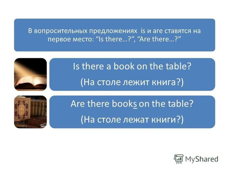 В вопросительных предложениях is и are ставятся на первое место: Is there…?, Are there…? Is there a book on the table? (На столе лежит книга?) Are there books on the table? (На столе лежат книги?)