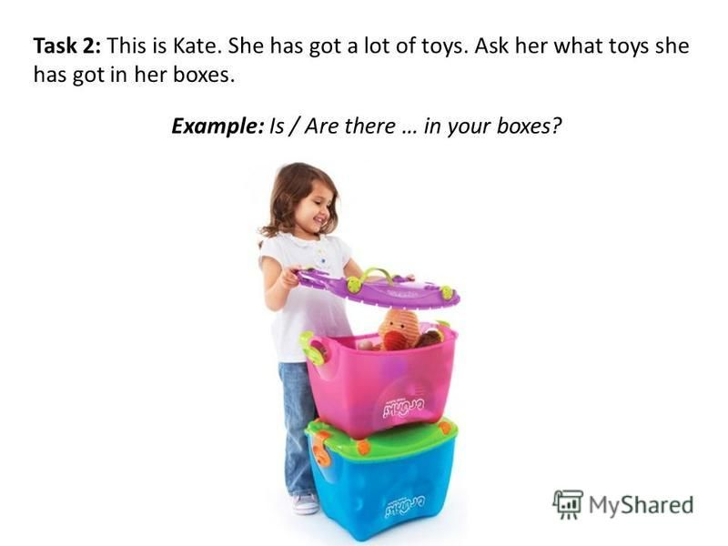 Task 2: This is Kate. She has got a lot of toys. Ask her what toys she has got in her boxes. Example: Is / Are there … in your boxes?