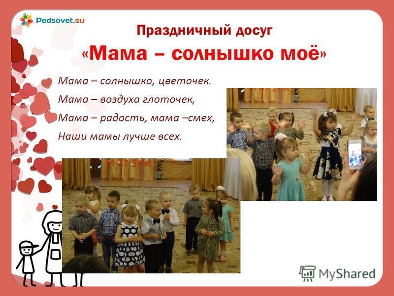 Праздничный досуг «Мама – солнышко моё» Мама – солнышко, цветочек. Мама – воздуха глоточек, Мама – радость, мама –смех, Наши мамы лучше всех.