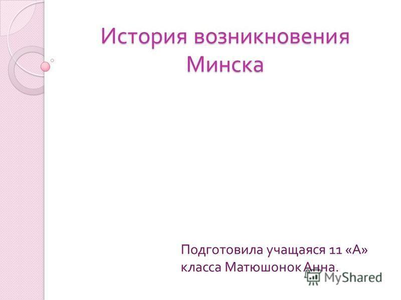 История возникновения Минска Подготовила учащаяся 11 « А » класса Матюшонок Анна.