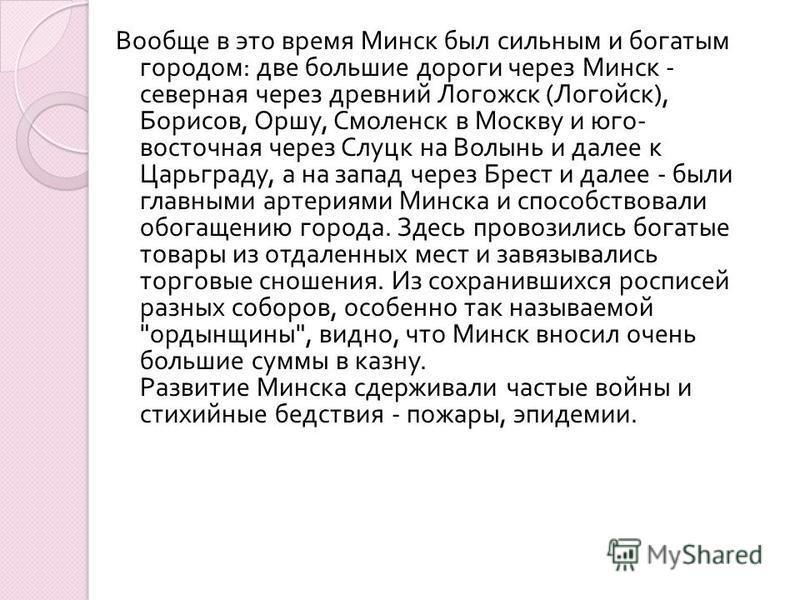 Вообще в это время Минск был сильным и богатым городом : две большие дороги через Минск - северная через древний Логожск ( Логойск ), Борисов, Оршу, Смоленск в Москву и юго - восточная через Слуцк на Волынь и далее к Царьграду, а на запад через Брест