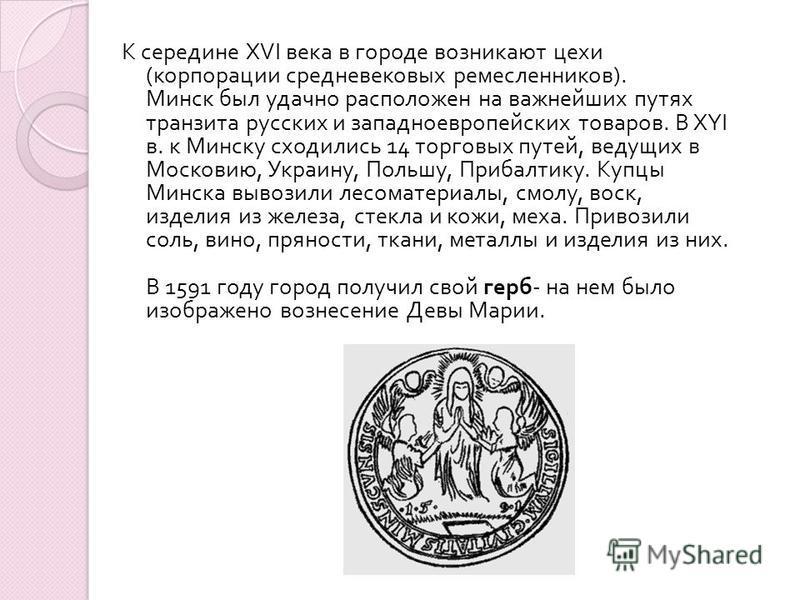 К середине XVI века в городе возникают цехи ( корпорации средневековых ремесленников ). Минск был удачно расположен на важнейших путях транзита русских и западноевропейских товаров. В XYI в. к Минску сходились 14 торговых путей, ведущих в Московию, У