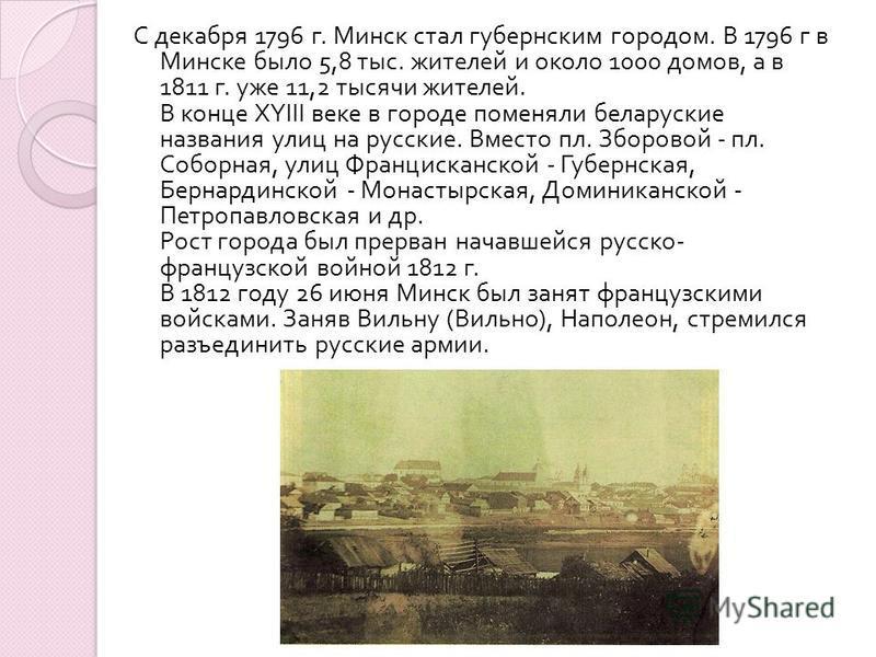 С декабря 1796 г. Минск стал губернским городом. В 1796 г в Минске было 5,8 тыс. жителей и около 1000 домов, а в 1811 г. уже 11,2 тысячи жителей. В конце XYIII веке в городе поменяли беларуские названия улиц на русские. Вместо пл. Зборовой - пл. Собо